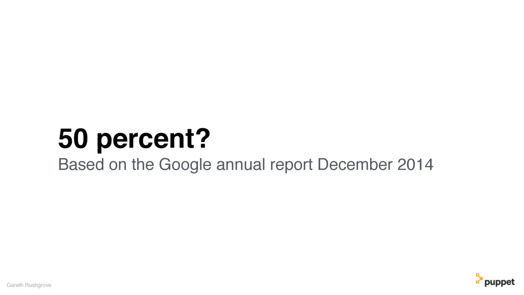 50 percent? Based on the Google annual report D...