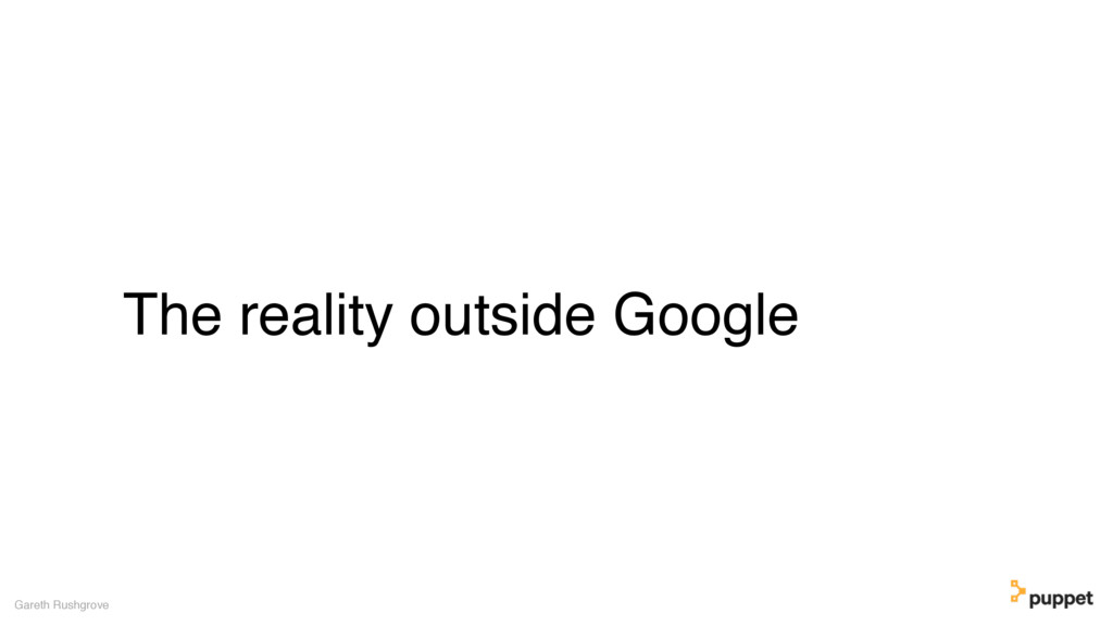 The reality outside Google Gareth Rushgrove