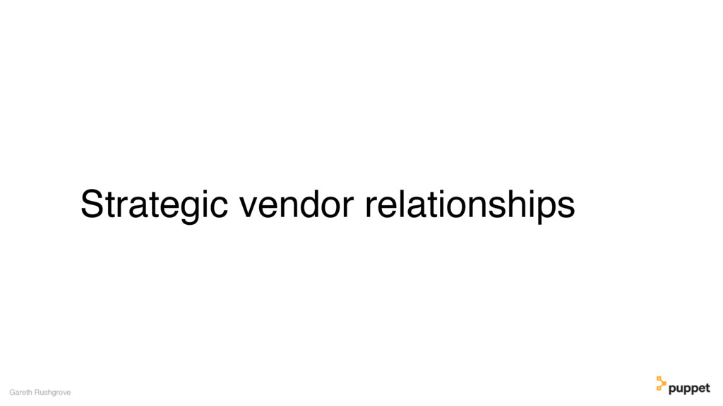 Strategic vendor relationships Gareth Rushgrove