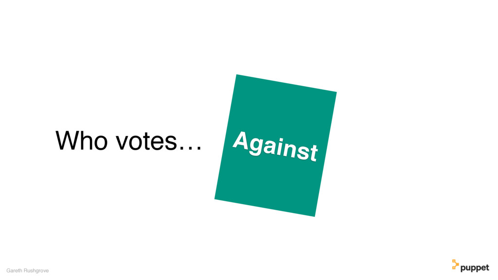 Who votes… Gareth Rushgrove Against