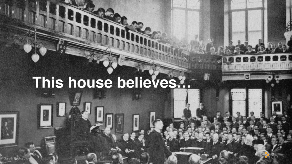 This house believes… Gareth Rushgrove