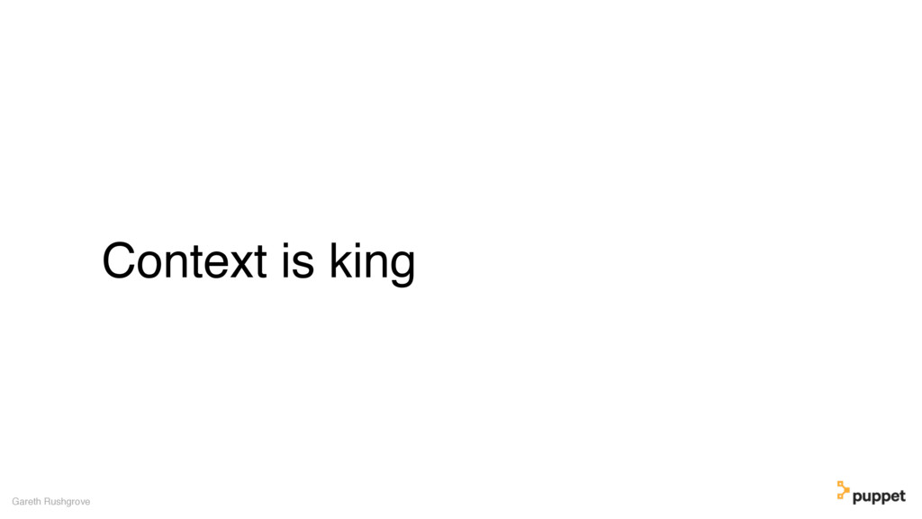 Context is king Gareth Rushgrove