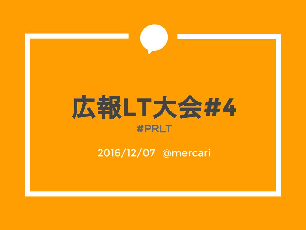 広報LT大会#4 #PRLT 2016/12/07 @mercari