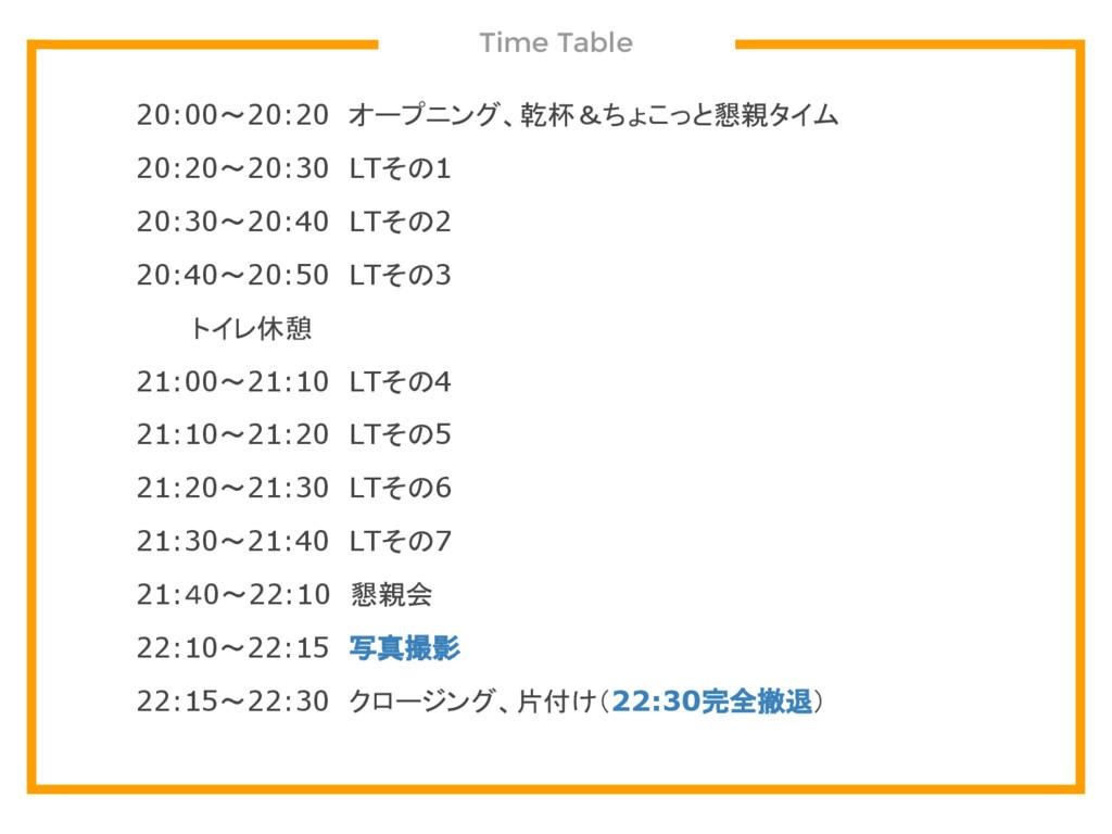 Time Table 20:00~20:20 オープニング、乾杯&ちょこっと懇親タイム 20:...