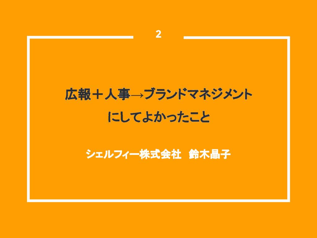 広報+人事→ブランドマネジメント にしてよかったこと シェルフィー株式会社 鈴木晶子  2