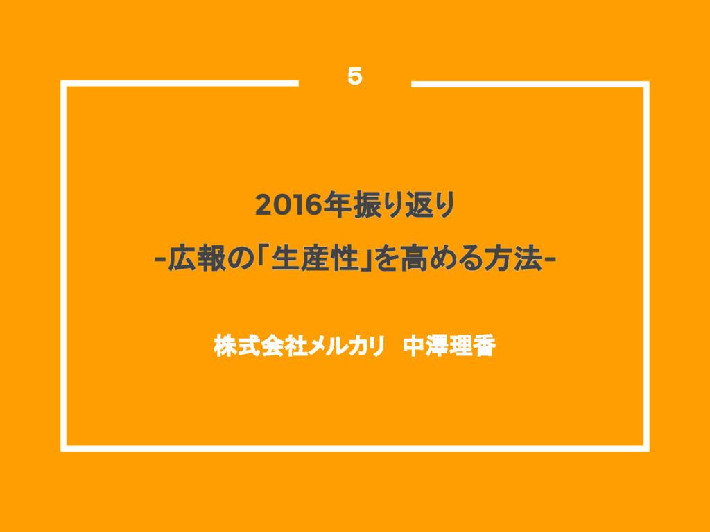 2016年振り返り -広報の「生産性」を高める方法- 株式会社メルカリ 中澤理香  5