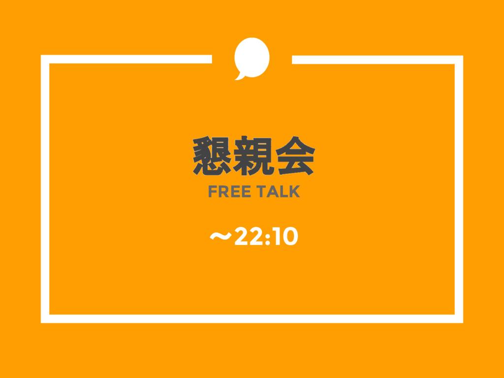 懇親会 FREE TALK ~22:10