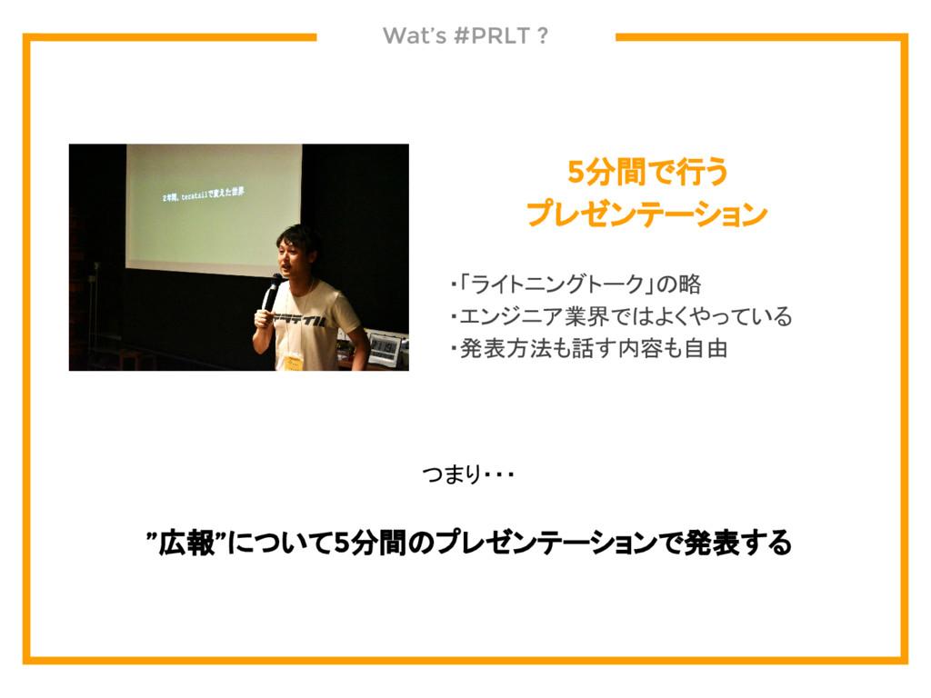 Wat's #PRLT ? 5分間で行う プレゼンテーション  ・「ライトニングトーク」の略 ...