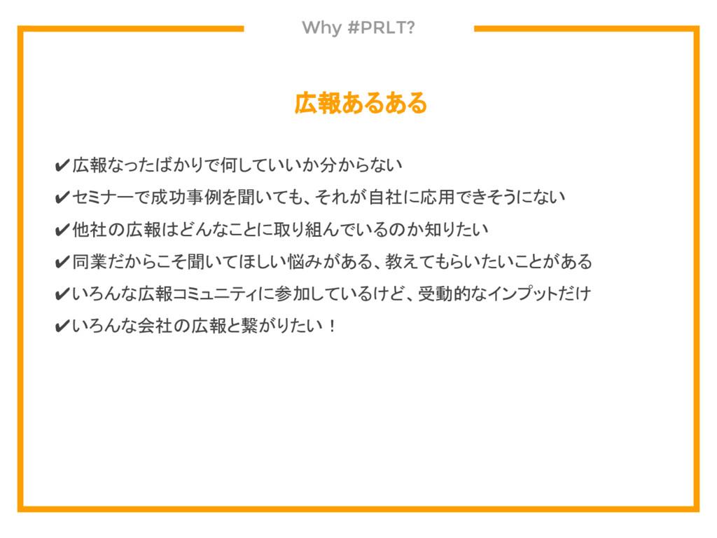 Why #PRLT? 広報あるある ✔広報なったばかりで何していいか分からない ✔セミナーで成...
