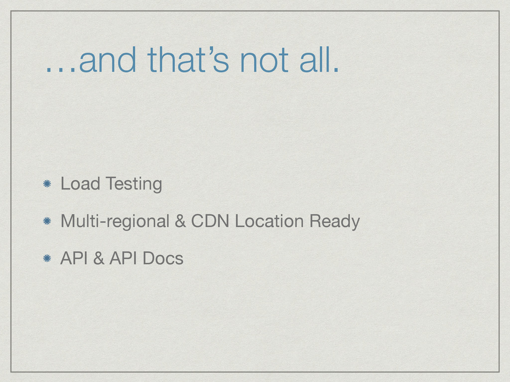 …and that's not all. Load Testing  Multi-region...