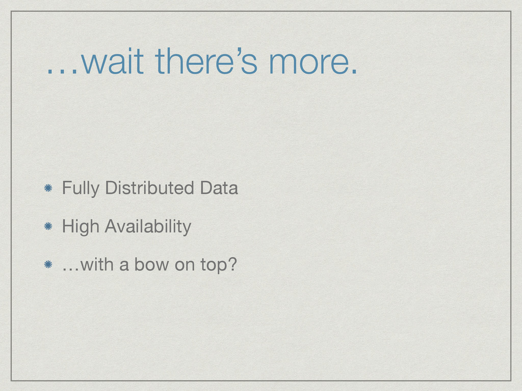…wait there's more. Fully Distributed Data  Hig...
