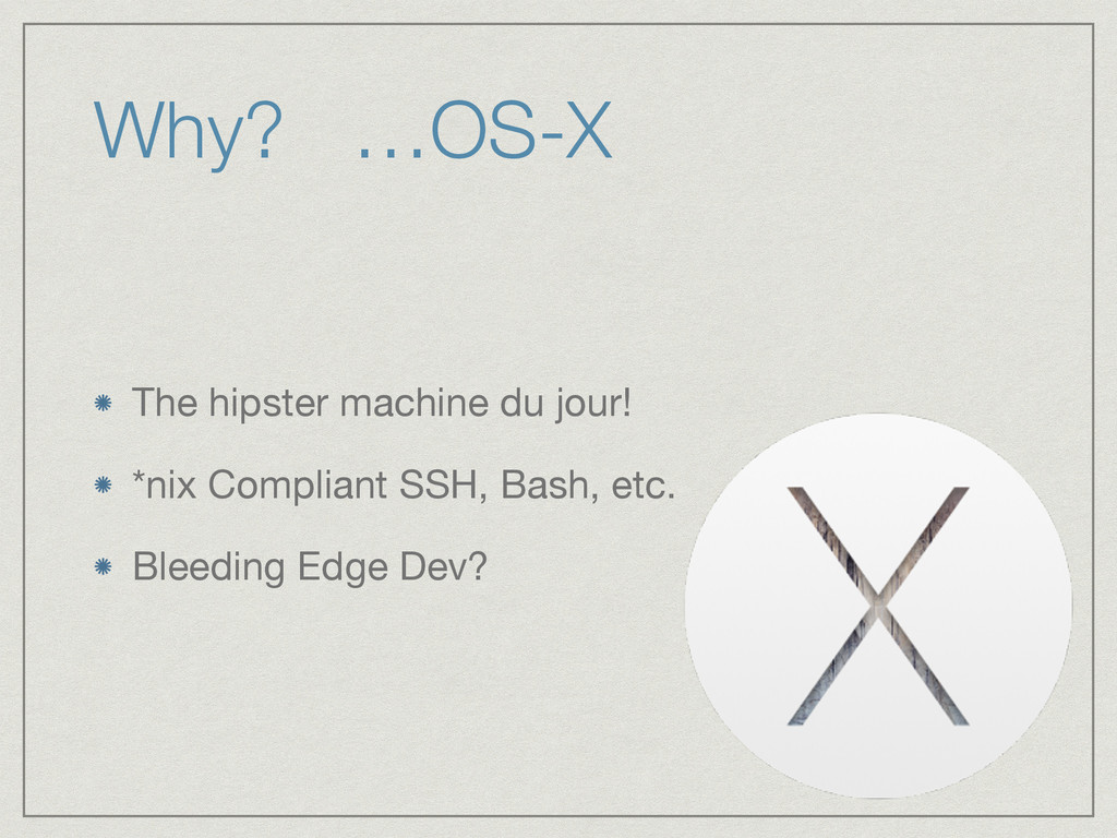 Why? …OS-X The hipster machine du jour!  *nix C...