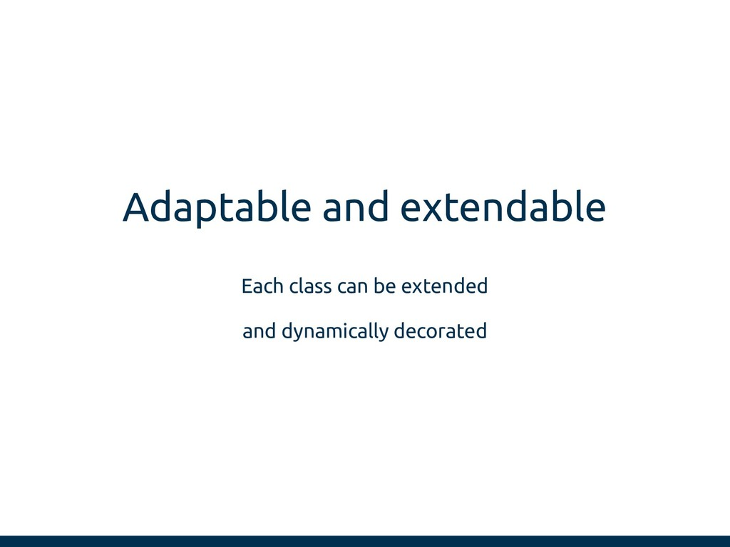 Adaptable and extendable Each class can be exte...