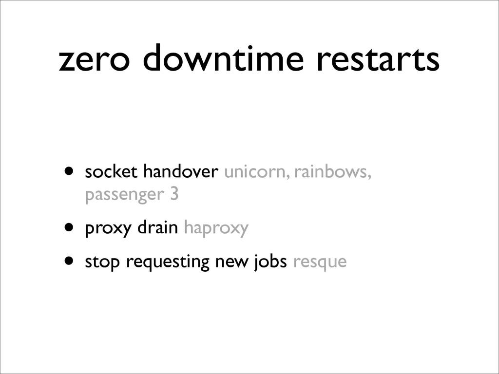 zero downtime restarts • socket handover unicor...