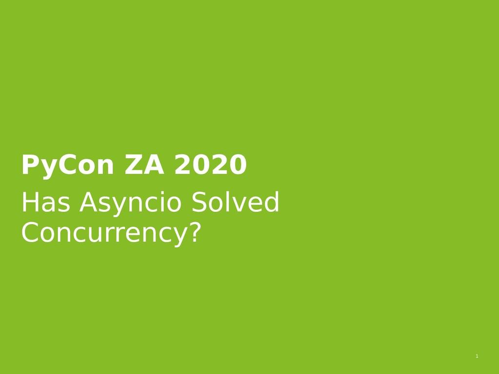 1 PyCon ZA 2020 Has Asyncio Solved Concurrency?