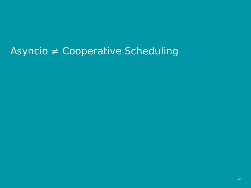 22  Asyncio ≠ Cooperative Scheduling