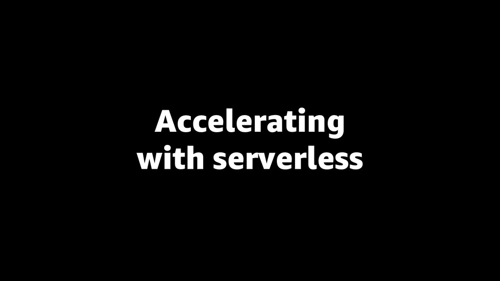 Accelerating with serverless
