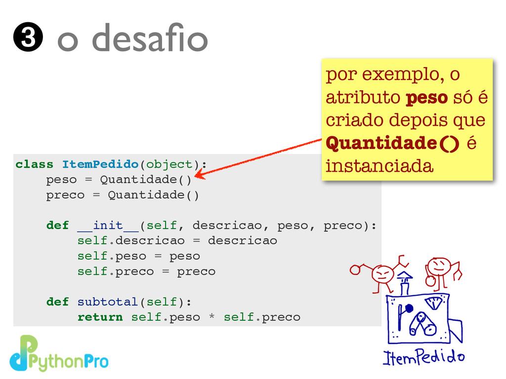 ➌ o desafio class ItemPedido(object):! peso = Qu...