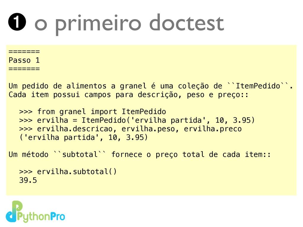 ➊ o primeiro doctest ======= Passo 1 ======= ! ...