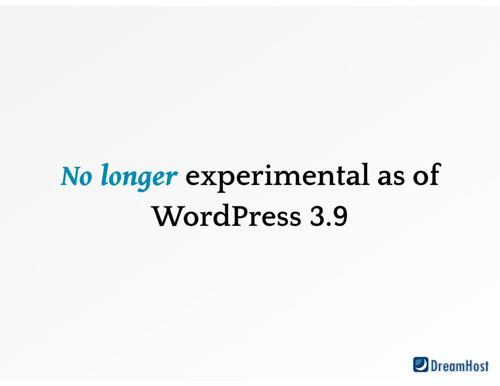No longer experimental as of WordPress 3.9