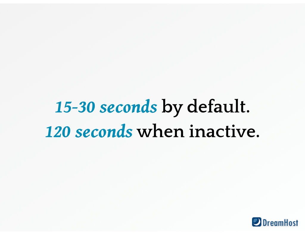 15-30 seconds by default. 120 seconds when inac...