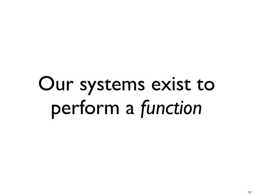 Our systems exist to perform a function 12