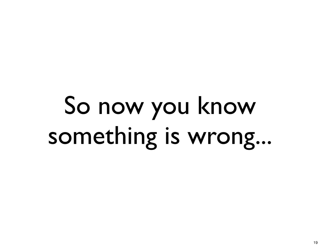 So now you know something is wrong... 19