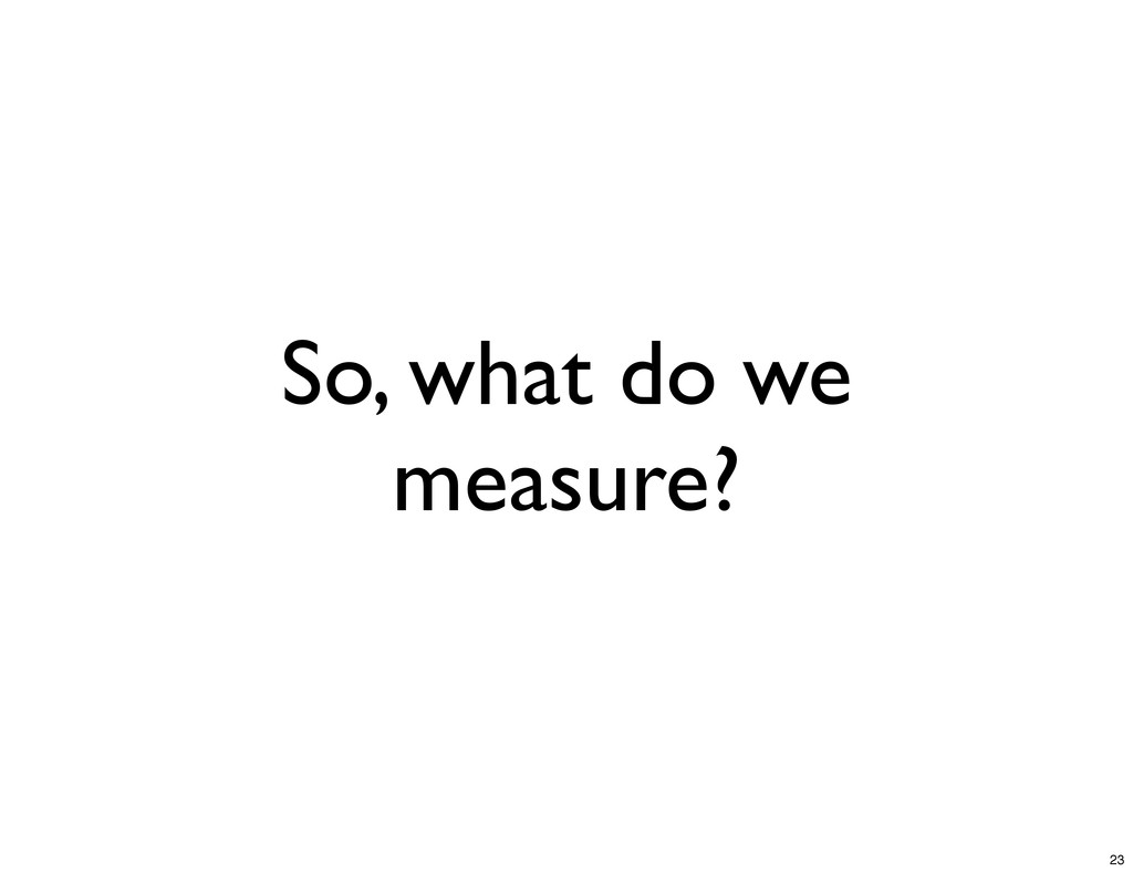 So, what do we measure? 23