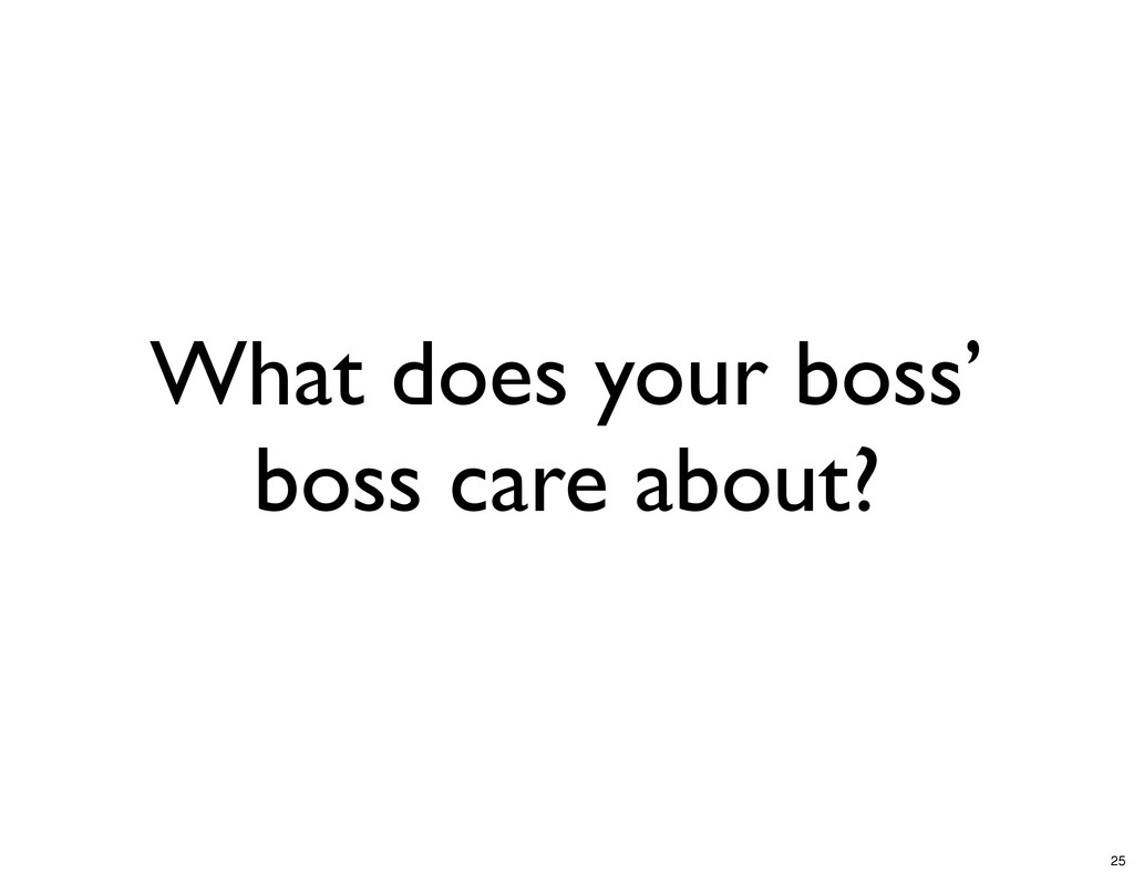 What does your boss' boss care about? 25