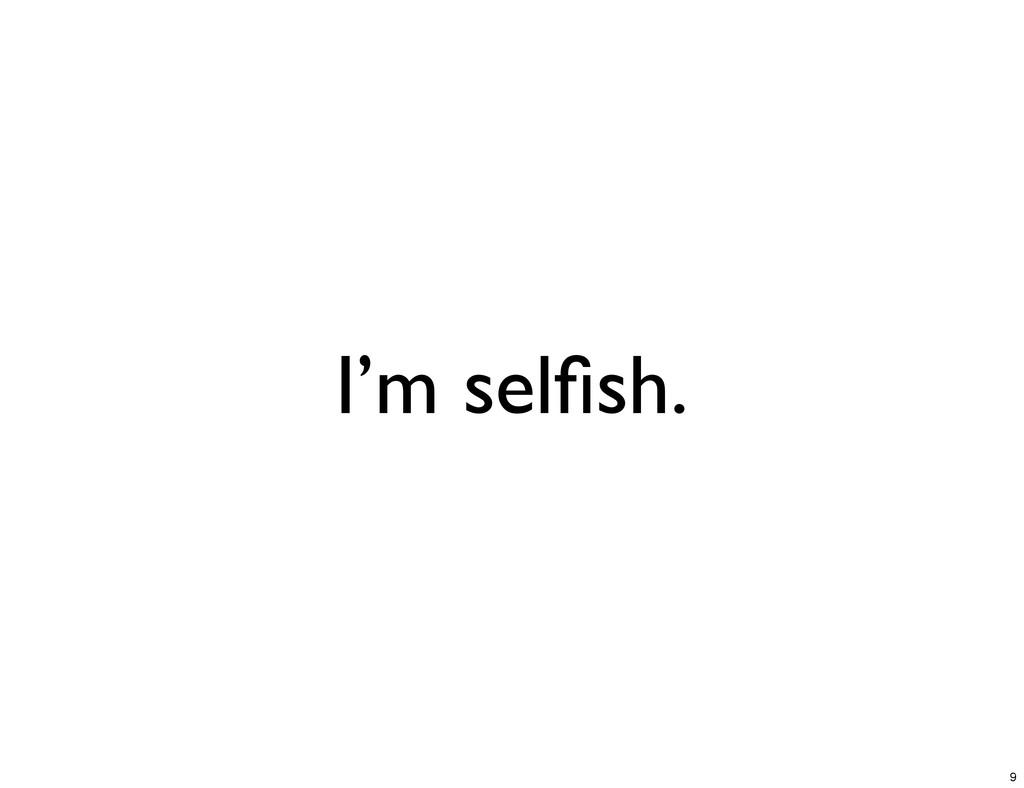 I'm selfish. 9