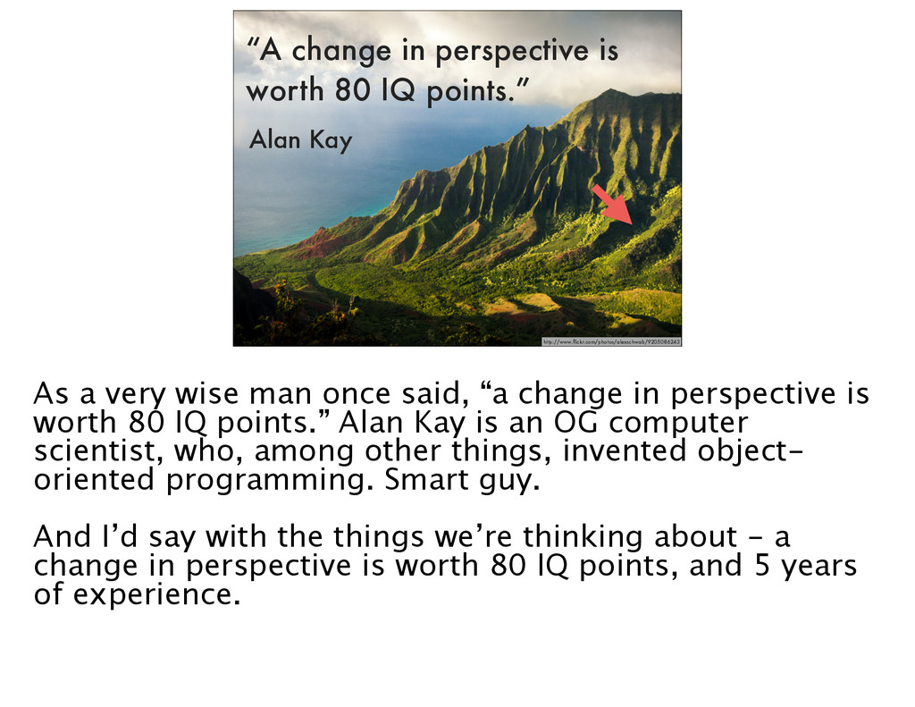 """""""A change in perspective is worth 80 IQ points...."""