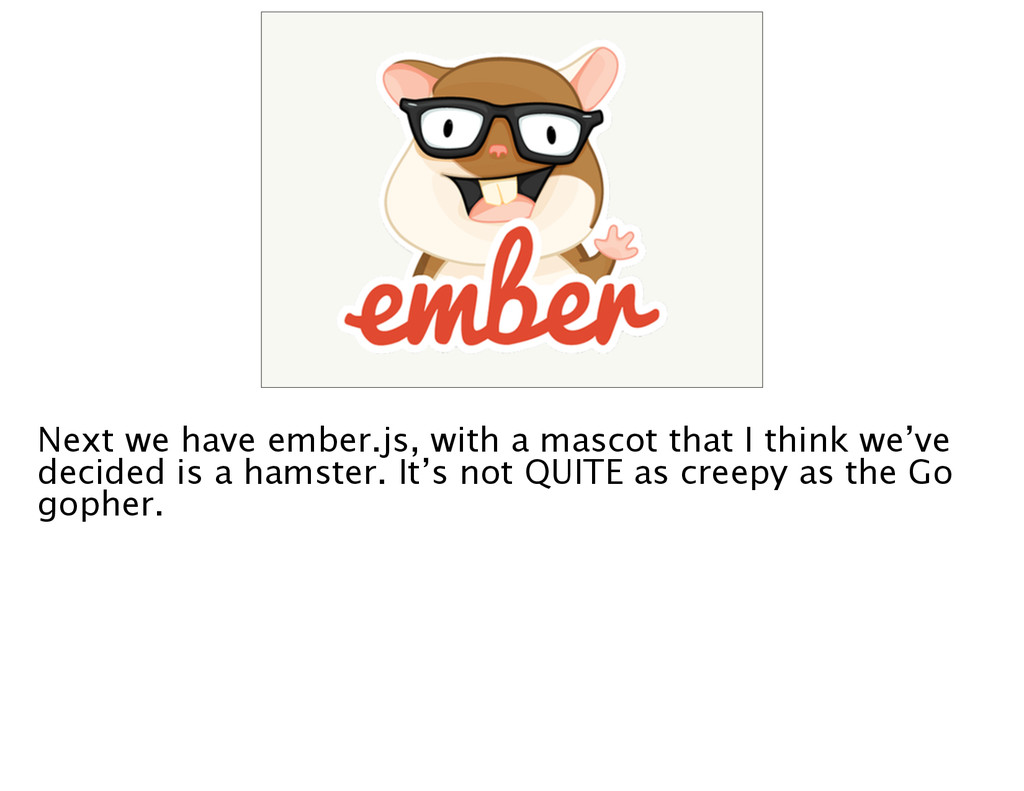 Next we have ember.js, with a mascot that I thi...
