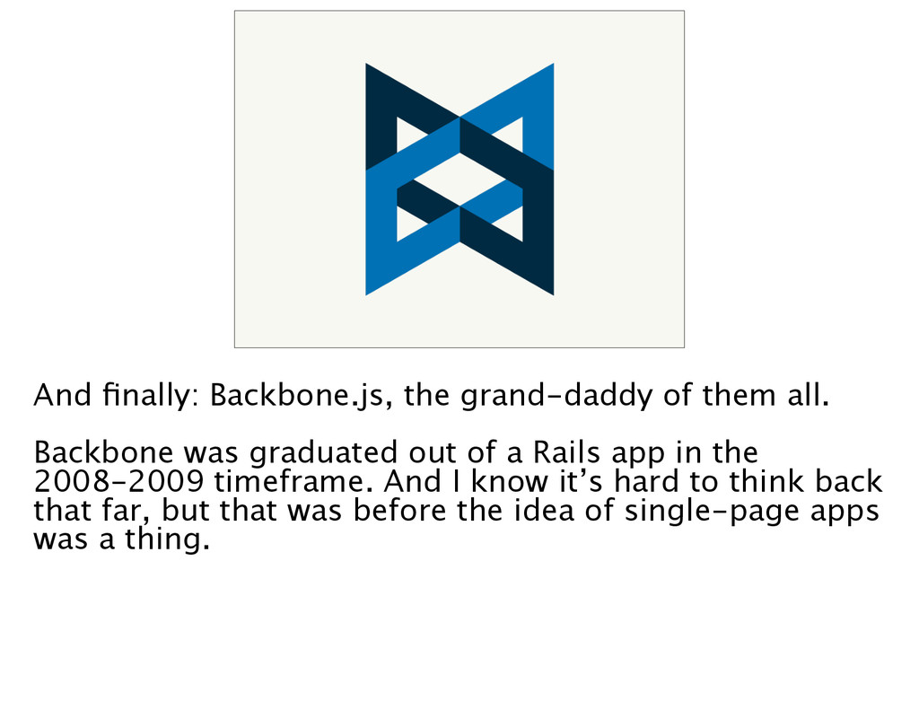 And finally: Backbone.js, the grand-daddy of the...