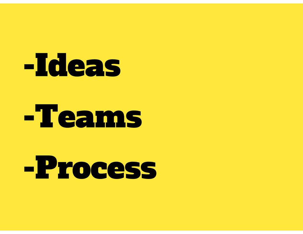 -Ideas -Teams -Process