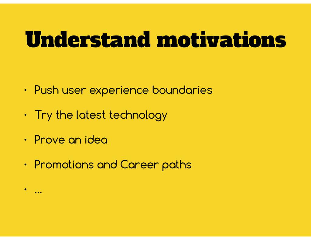 Understand motivations • Push user experience b...