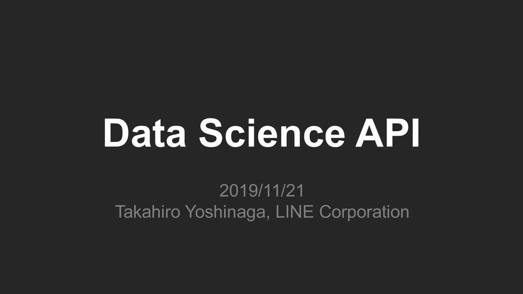 Data Science API 2019/11/21 Takahiro Yoshinaga,...