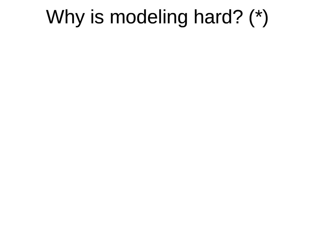Why is modeling hard? (*) Why is modeling hard?...