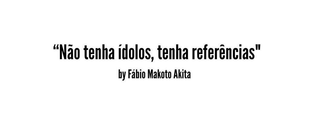 """Não tenha ídolos, tenha referências"" by Fábio ..."