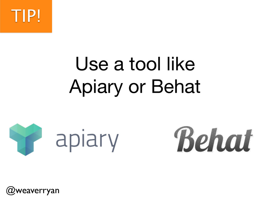TIP! Use a tool like   Apiary or Behat @weaverr...