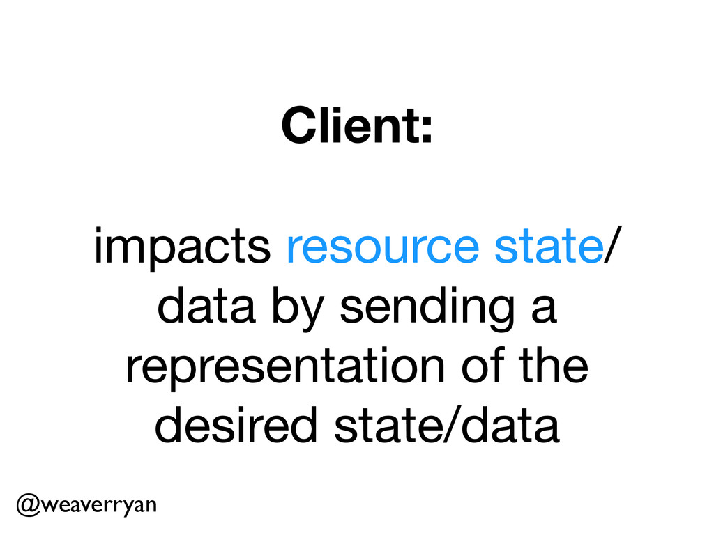 Client: ! impacts resource state/ data by sendi...