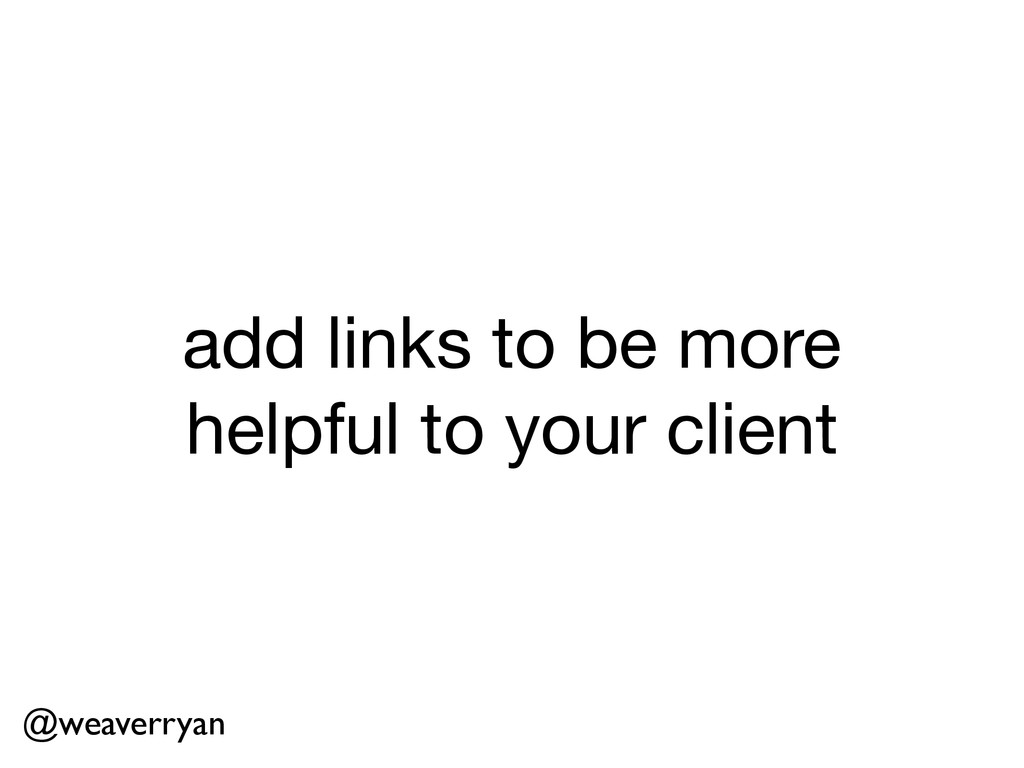 add links to be more helpful to your client @we...