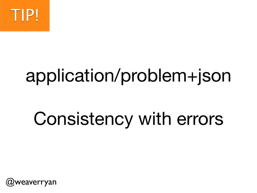 TIP! application/problem+json  ! Consistency wi...
