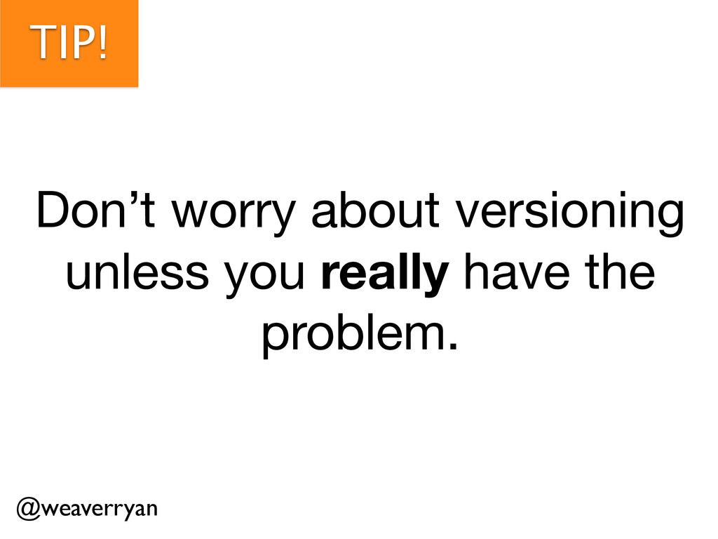 TIP! Don't worry about versioning  unless you r...