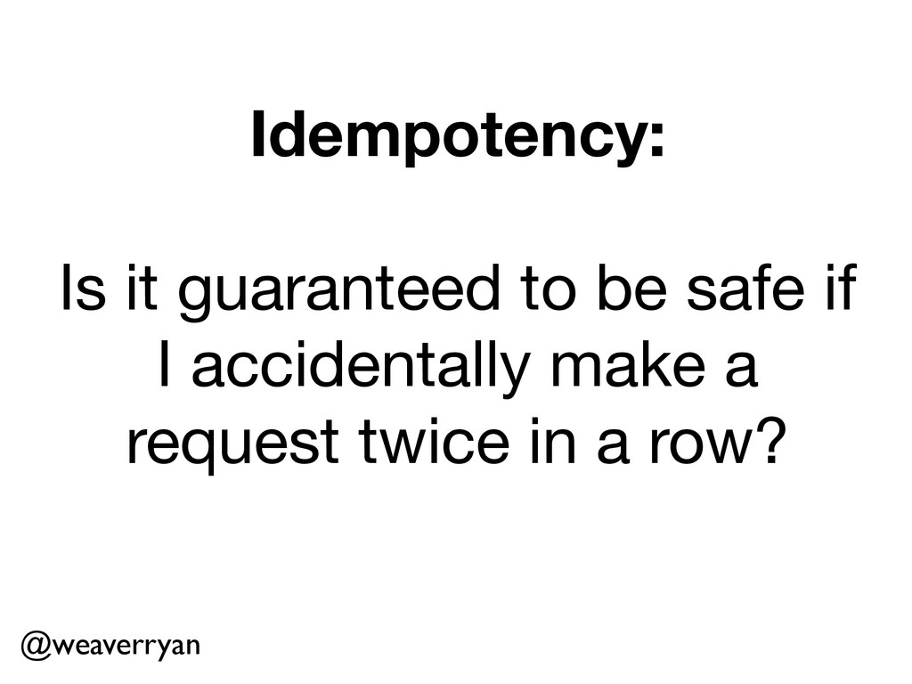 Idempotency: ! Is it guaranteed to be safe if  ...