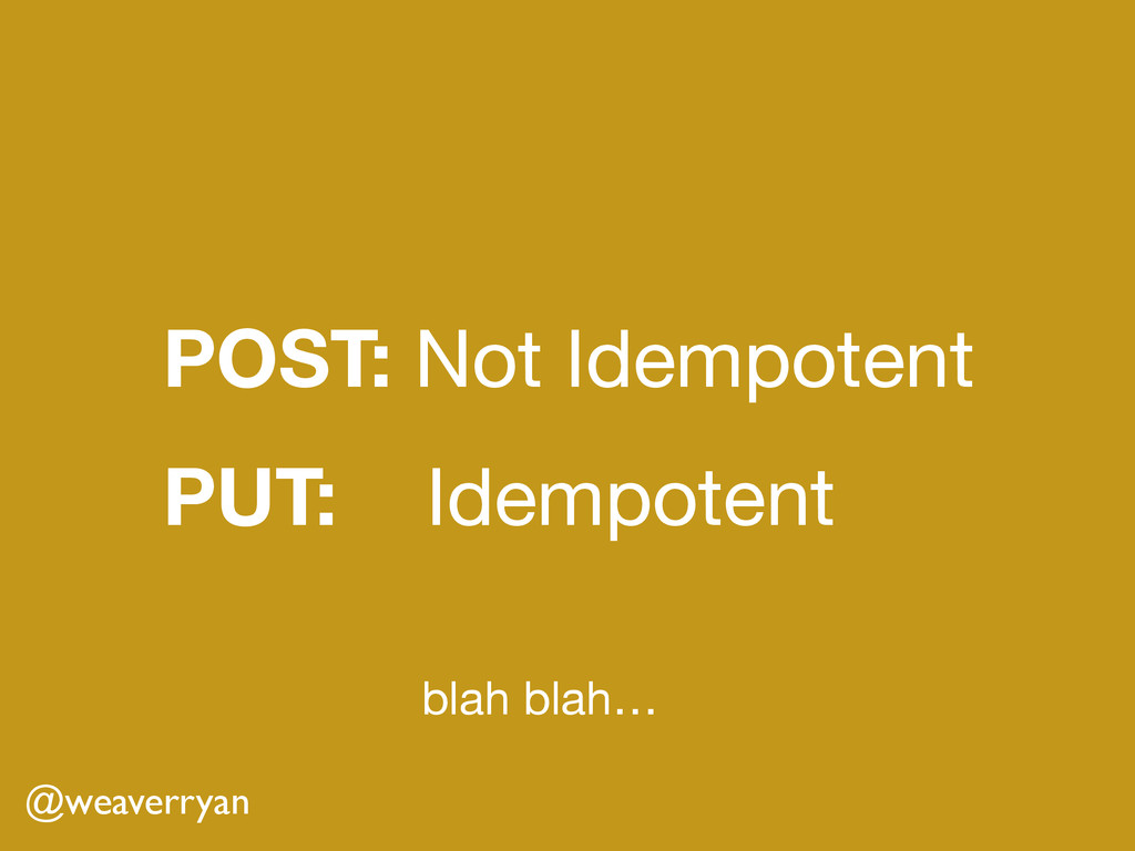 POST: Not Idempotent PUT: Idempotent @weaverry...