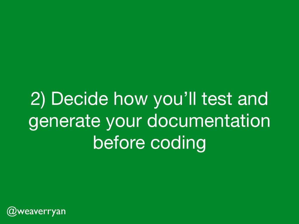 2) Decide how you'll test and generate your doc...