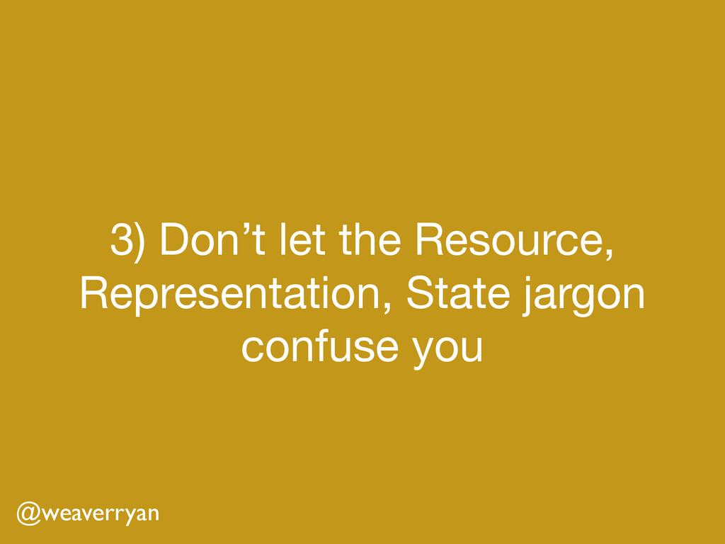 3) Don't let the Resource, Representation, Stat...