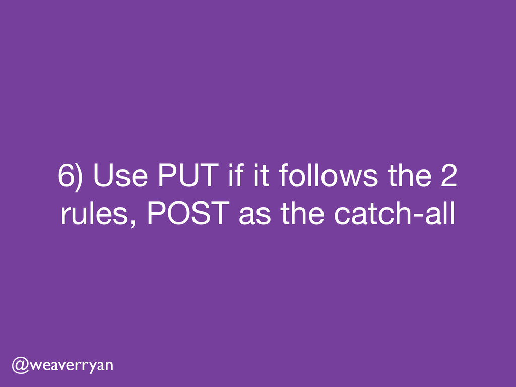 6) Use PUT if it follows the 2 rules, POST as t...