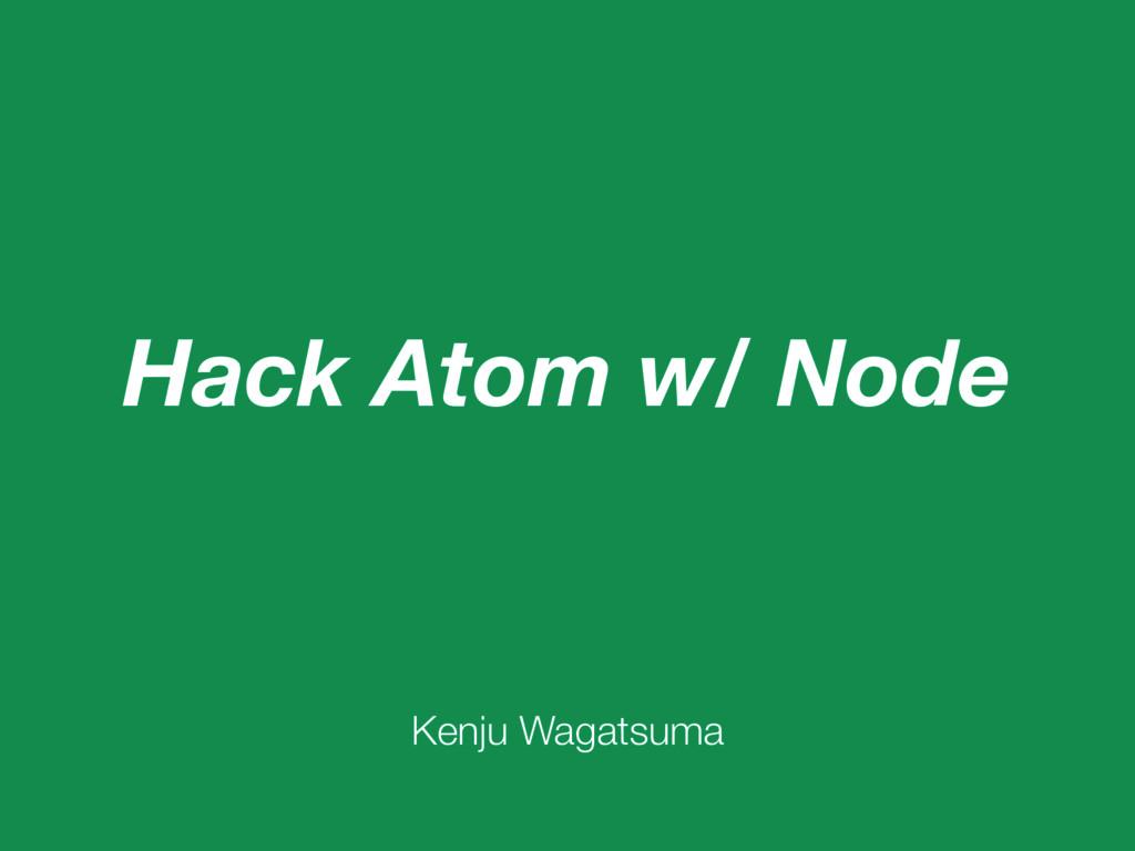 Hack Atom w/ Node Kenju Wagatsuma