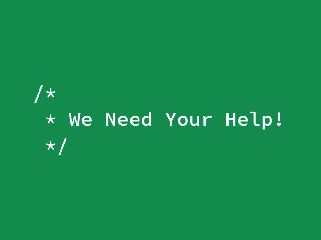 /* * We Need Your Help! */